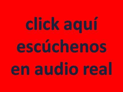 CLICK AQUI ESCÚCHENOS EN AUDIO REAL
