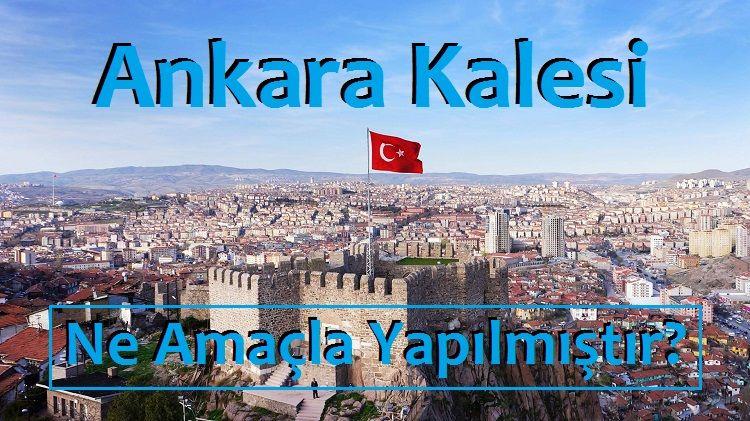 Ankara Kalesi Ne Amaçla Yapılmıştır Kısaca?
