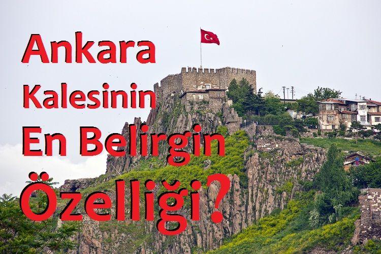 Ankara Kalesinin En Belirgin Özelliği?
