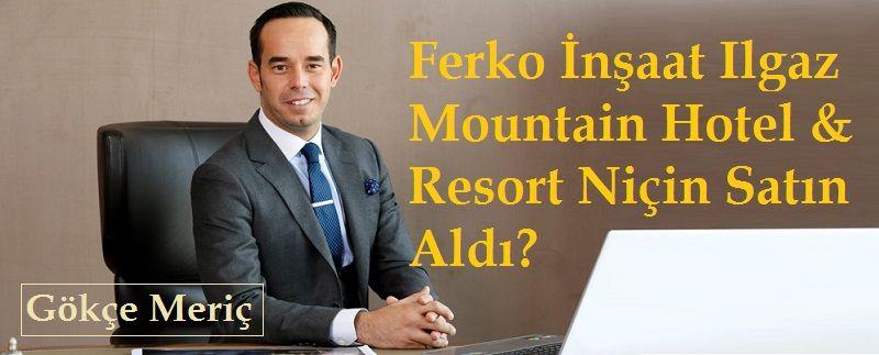 Ferko İnşaatIlgaz Mountain Hotel & Resort Niçin Satın Aldı? Gökçe Meriç