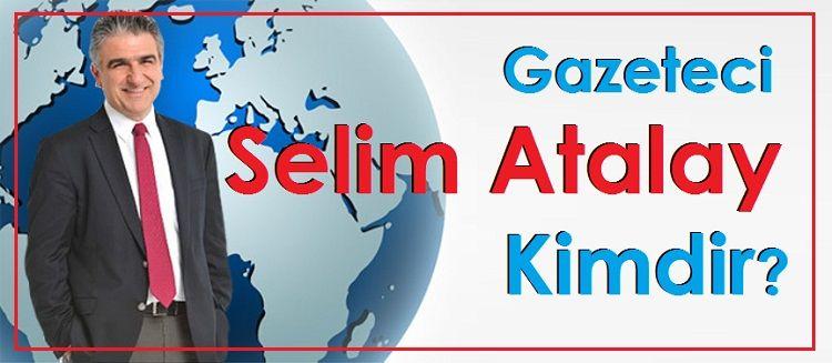 Gazeteci Selim Atalay Kimdir?