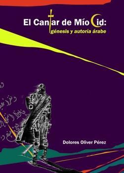 El Cantar de Mío Cid: génesis y autoría árabe de Dolores Oliver Pérez