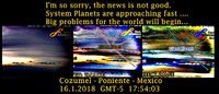 System Planets are approaching fast .... Big problems for the world will begin..... Cozumel - Poniente - Mexico - 16.1.2018